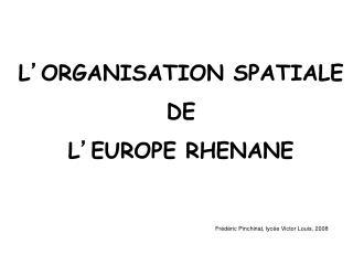 L ' ORGANISATION SPATIALE DE L ' EUROPE RHENANE