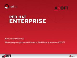 Вячеслав Малунов Менеджер по развитию бизнеса  Red Hat  в компании  AXOFT