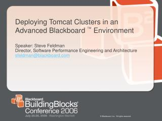 Deploying Tomcat Clusters in an Advanced Blackboard TM Environment  Speaker: Steve Feldman Director, Software Performanc