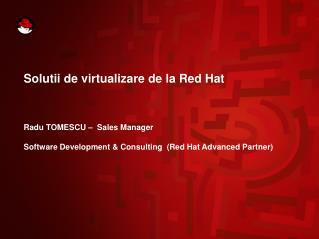 Solutii de virtualizare de la Red Hat Radu TOMESCU –  Sales Manager