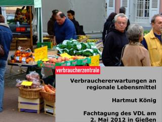 Verbrauchererwartungen an regionale Lebensmittel Hartmut König Fachtagung des VDL am