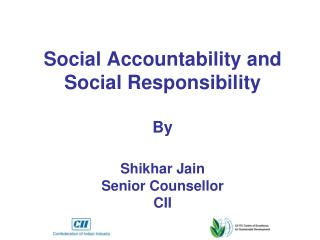 Social Accountability and Social Responsibility  By Shikhar Jain Senior Counsellor CII