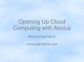 Opening Up Cloud Computing with Aeolus Mohammed Morsi mmorsi@redhat