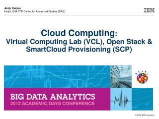 Cloud Computing :  Virtual Computing Lab (VCL), Open Stack & SmartCloud Provisioning (SCP)