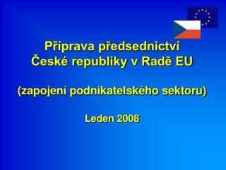 Příprava předsednictví  České republiky v Radě EU (zapojení podnikatelského sektoru) Leden 2008