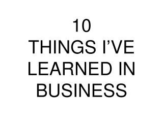 10  THINGS I'VE LEARNED IN BUSINESS