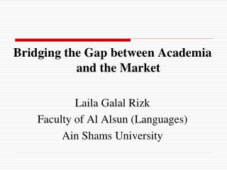 Bridging the Gap between Academia and the Market Laila Galal Rizk Faculty of Al Alsun (Languages)