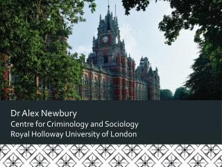 Dr Alex Newbury Centre for Criminology and Sociology Royal Holloway University of London