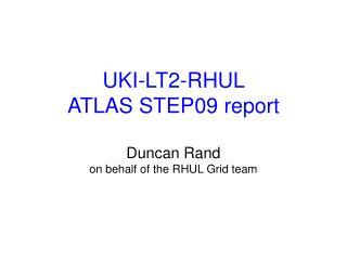 UKI-LT2-RHUL  ATLAS STEP09 report Duncan Rand on behalf of the RHUL Grid team