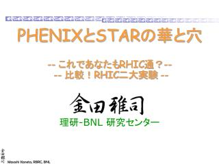 PHENIX と STAR の華と穴 -- これであなたも RHIC 通?--  -- 比較! RHIC 二大実験 --