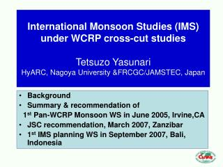 Background  Summary & recommendation of    1 st  Pan-WCRP Monsoon WS in June 2005, Irvine,CA