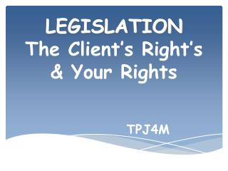 LEGISLATION The Client's Right's & Your Rights