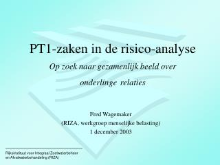 PT1-zaken in de risico-analyse Op zoek naar gezamenlijk beeld over onderlinge relaties