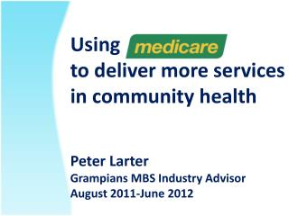 Using  to deliver more services in community health   Peter Larter Grampians MBS Industry Advisor  August 2011-June 2012
