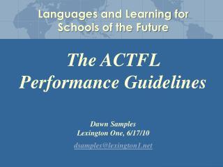 The ACTFL Performance Guidelines Dawn Samples Lexington One, 6/17/10 dsamples@lexington1
