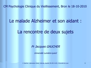 Le malade Alzheimer et son aidant : La rencontre de deux sujets Pr Jacques GAUCHER