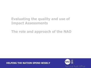 Evaluating the quality and use of Impact Assessments The role and approach of the NAO