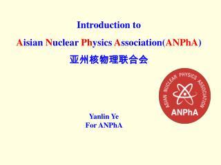 Introduction to A isian  N uclear  Ph ysics  A ssociation( ANPhA ) ? ???? ?? ?