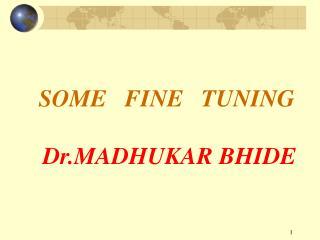 SOME   FINE   TUNING  Dr.MADHUKAR BHIDE