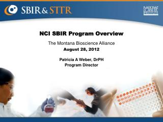 NCI SBIR Program Overview The Montana Bioscience Alliance August 28, 2012 Patricia A Weber, DrPH