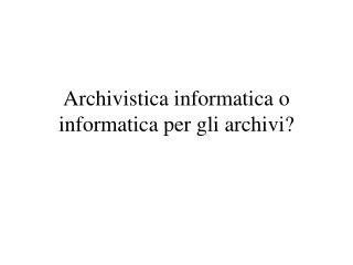 Archivistica informatica o informatica per gli archivi?