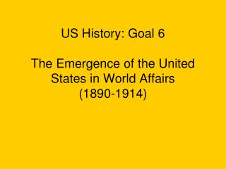 US History: Goal 6  The Emergence of the United States in World Affairs  1890-1914