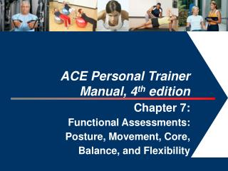 ACE Personal Trainer  Manual, 4th edition  Chapter 7:  Functional Assessments: Posture, Movement, Core,  Balance, and Fl