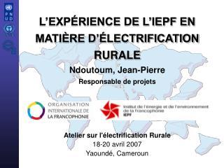 Atelier sur l'électrification Rurale 18-20 avril 2007 Yaoundé, Cameroun