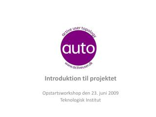 Introduktion til projektet Opstartsworkshop den 23. juni 2009 Teknologisk Institut