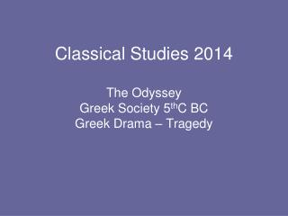 Classical Studies 2014 The Odyssey Greek Society 5 th C BC Greek Drama – Tragedy