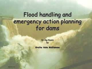 Flood handling and emergency action planning for dams Drg.thesis  by Grethe Holm Midttømme