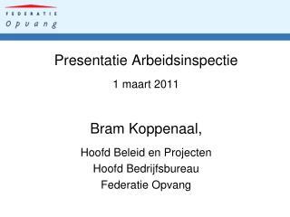 Presentatie Arbeidsinspectie 1 maart 2011 Bram Koppenaal, Hoofd Beleid en Projecten