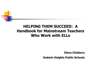 HELPING THEM SUCCEED:  A Handbook for Mainstream Teachers Who Work with ELLs Elena Chiaburu