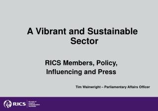 A Vibrant and Sustainable Sector RICS Members, Policy,  Influencing and Press