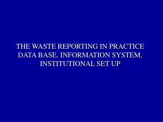 THE WASTE REPORTING IN PRACTICE  DATA BASE, INFORMATION SYSTEM, INSTITUTIONAL SET UP