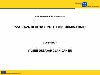 VSEEVROPSKA KAMPANJA  �ZA RAZNOLIKOST. PROTI DISKRIMINACIJI.� 2003 � 2007