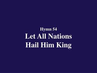 Hymn 54  Let All Nations  Hail Him King