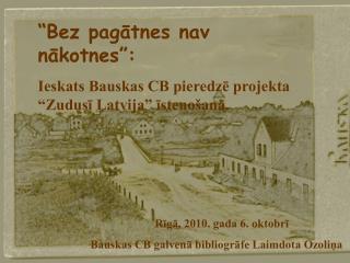 """""""Bez pagātnes nav nākotnes"""": Ieskats Bauskas CB pieredzē projekta """"Zudusī Latvija"""" īstenošanā."""