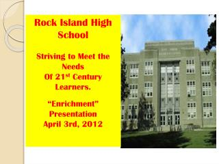 "Rock Island High School Striving to Meet the Needs Of 21 st  Century Learners.  ""Enrichment"""