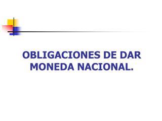 OBLIGACIONES DE DAR MONEDA NACIONAL.