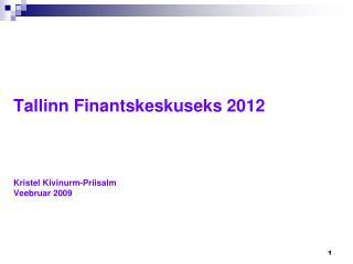 Tallinn Finantskeskuseks 2012 Kristel Kivinurm-Priisalm Veebruar 2009