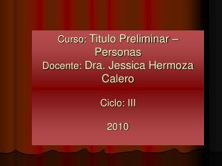 Curso:  Titulo Preliminar – Personas Docente:  Dra. Jessica Hermoza Calero Ciclo: III 2010