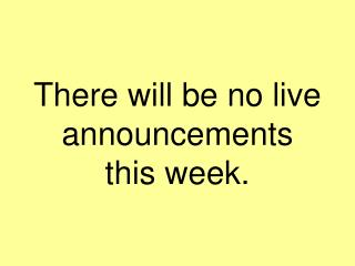 There will be no live announcements  this week.
