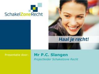 Mr P.C. Slangen Projectleider Schakelzone Recht