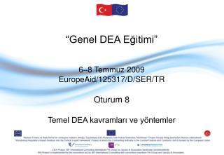 """ Genel DEA Eğitimi "" 6–8 Temmuz  2009 EuropeAid/125317/D/SER/TR Oturum  8"