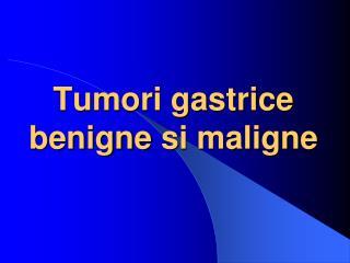 Tumori gastrice benigne  s i maligne