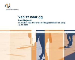 Van zz naar gg Rien Meijerink, voorzitter Raad voor de Volksgezondheid en Zorg 13 09 2009