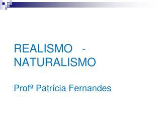 REALISMO   -    NATURALISMO Profª Patrícia Fernandes