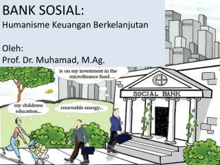 BANK SOSIAL:  Humanisme Keuangan Berkelanjutan Oleh:  Prof. Dr. Muhamad, M.Ag.