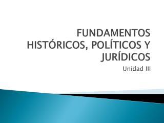 FUNDAMENTOS  HISTÓRICOS, POLÍTICOS Y JURÍDICOS